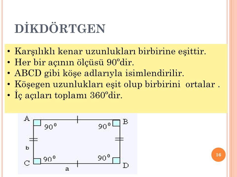 DİKDÖRTGEN 16 • Karşılıklı kenar uzunlukları birbirine eşittir. • Her bir açının ölçüsü 90ºdir. • ABCD gibi köşe adlarıyla isimlendirilir. • Köşegen u