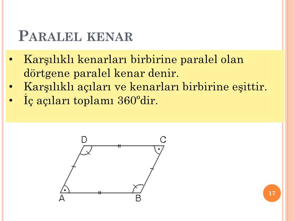 P ARALEL KENAR 17 • Karşılıklı kenarları birbirine paralel olan dörtgene paralel kenar denir. • Karşılıklı açıları ve kenarları birbirine eşittir. • İ