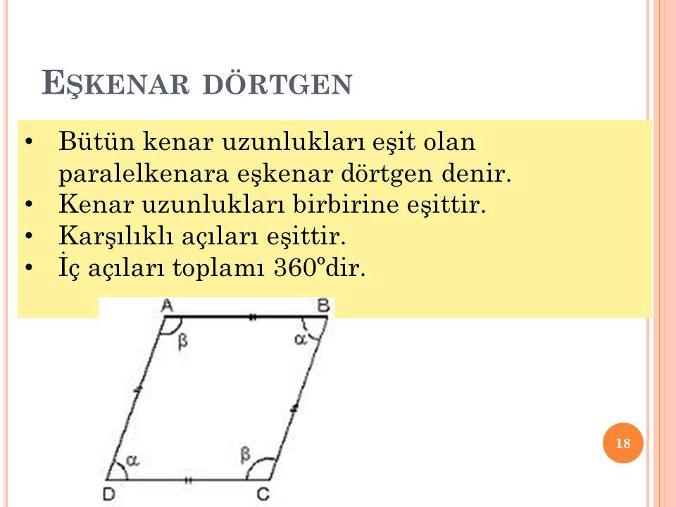 E ŞKENAR DÖRTGEN 18 • Bütün kenar uzunlukları eşit olan paralelkenara eşkenar dörtgen denir. • Kenar uzunlukları birbirine eşittir. • Karşılıklı açıla
