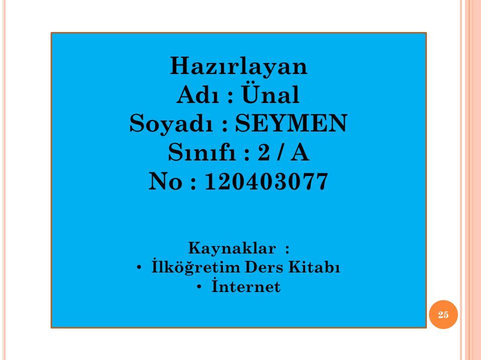 25 Hazırlayan Adı : Ünal Soyadı : SEYMEN Sınıfı : 2 / A No : 120403077 Kaynaklar : • İlköğretim Ders Kitabı • İnternet