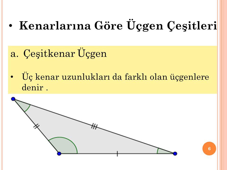 6 a.Çeşitkenar Üçgen • Üç kenar uzunlukları da farklı olan üçgenlere denir. • Kenarlarına Göre Üçgen Çeşitleri