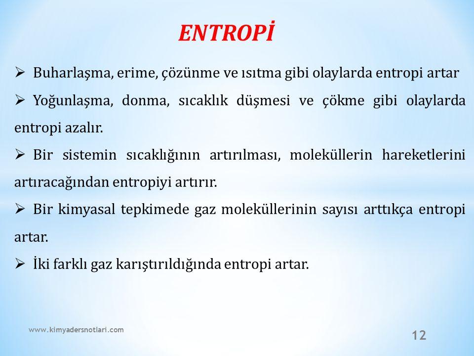 12 ENTROPİ  Buharlaşma, erime, çözünme ve ısıtma gibi olaylarda entropi artar  Yoğunlaşma, donma, sıcaklık düşmesi ve çökme gibi olaylarda entropi a