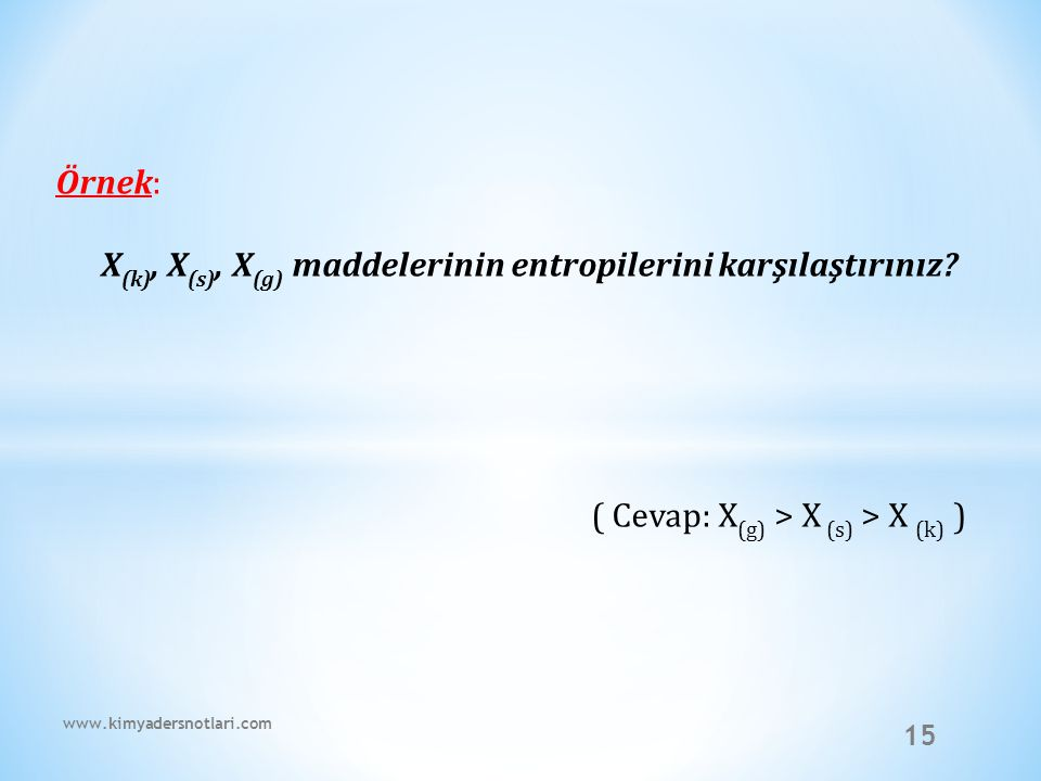 15 Örnek: X (k), X (s), X (g) maddelerinin entropilerini karşılaştırınız? ( Cevap: X (g) > X (s) > X (k) ) www.kimyadersnotlari.com