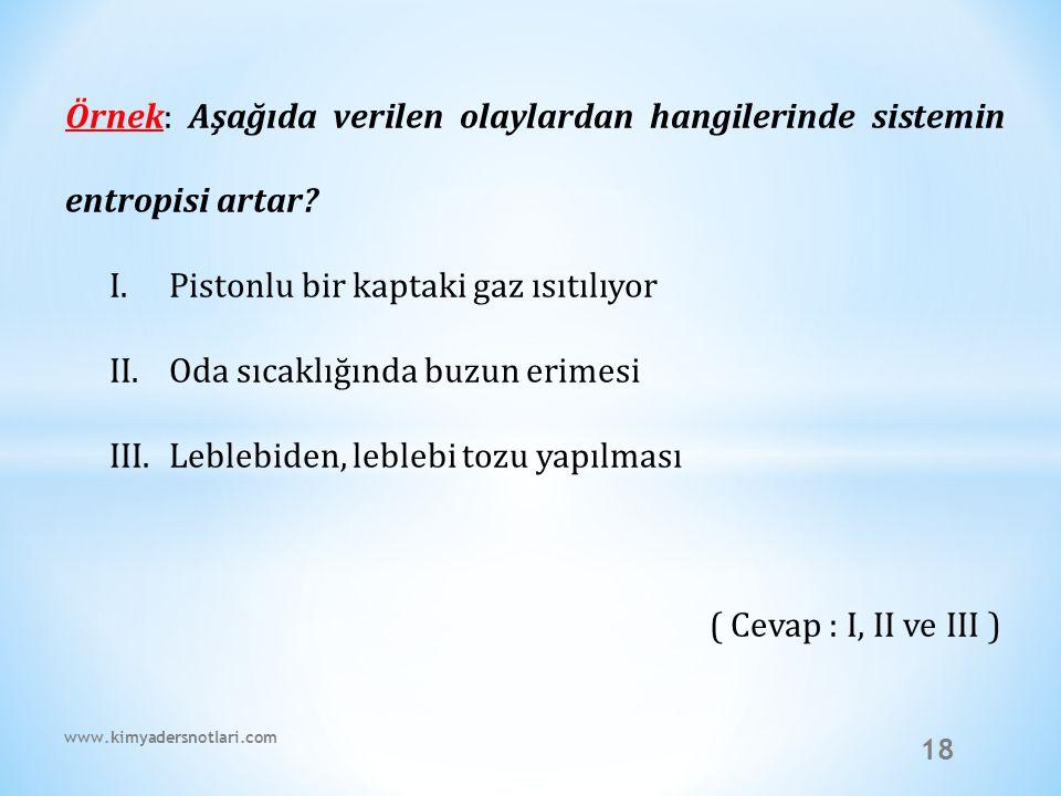 18 Örnek: Aşağıda verilen olaylardan hangilerinde sistemin entropisi artar? I.Pistonlu bir kaptaki gaz ısıtılıyor II.Oda sıcaklığında buzun erimesi II