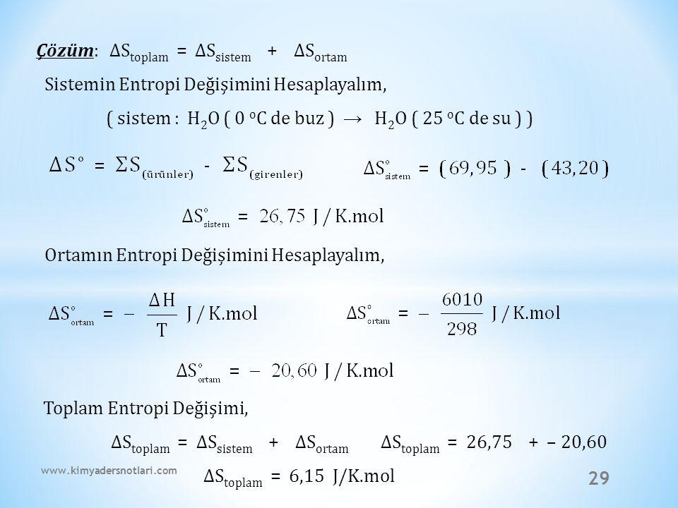 29 Çözüm: ∆S toplam = ∆S sistem + ∆S ortam Sistemin Entropi Değişimini Hesaplayalım, ( sistem : H 2 O ( 0 o C de buz ) → H 2 O ( 25 o C de su ) ) Orta