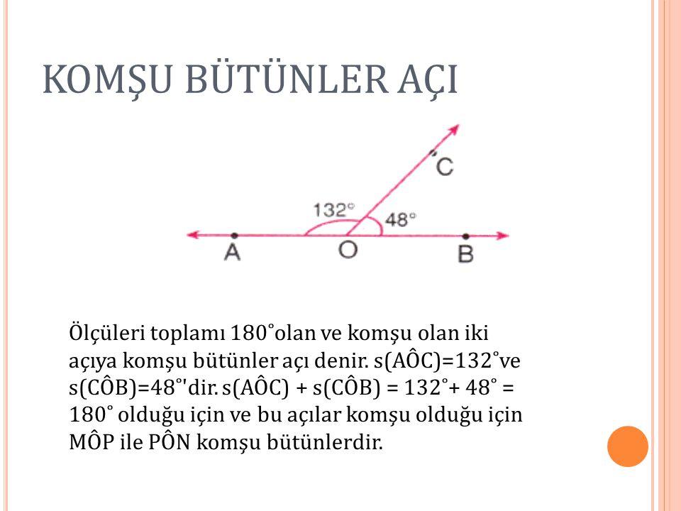 KOMŞU BÜTÜNLER AÇI Ölçüleri toplamı 180˚olan ve komşu olan iki açıya komşu bütünler açı denir. s(AÔC)=132˚ve s(CÔB)=48˚'dir. s(AÔC) + s(CÔB) = 132˚+ 4