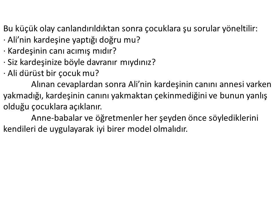 Bu küçük olay canlandırıldıktan sonra çocuklara şu sorular yöneltilir: · Ali'nin kardeşine yaptığı doğru mu.