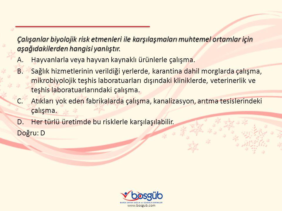 www.bosgub.com Çalışanlar biyolojik risk etmenleri ile karşılaşmaları muhtemel ortamlar için aşağıdakilerden hangisi yanlıştır. A.Hayvanlarla veya hay