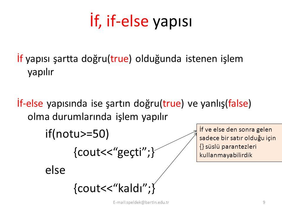 İf, if-else yapısı İf yapısı şartta doğru(true) olduğunda istenen işlem yapılır İf-else yapısında ise şartın doğru(true) ve yanlış(false) olma durumlarında işlem yapılır if(notu>=50) {cout<< geçti ;} else {cout<< kaldı ;} İf ve else den sonra gelen sadece bir satır olduğu için {} süslü parantezleri kullanmayabilirdik 9E-mail:speldek@bartin.edu.tr