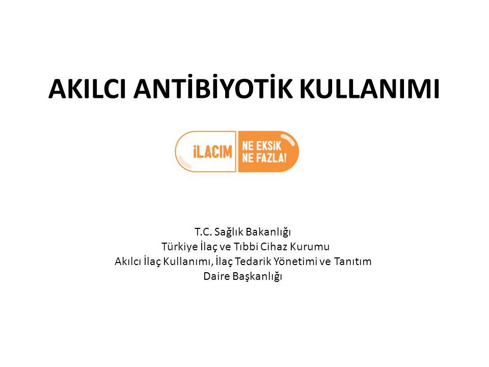 AKILCI ANTİBİYOTİK KULLANIMI T.C. Sağlık Bakanlığı Türkiye İlaç ve Tıbbi Cihaz Kurumu Akılcı İlaç Kullanımı, İlaç Tedarik Yönetimi ve Tanıtım Daire Ba
