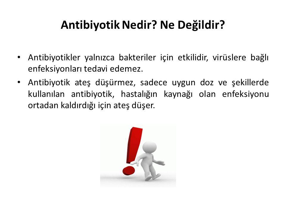 Antibiyotik Nedir? Ne Değildir? • Antibiyotikler yalnızca bakteriler için etkilidir, virüslere bağlı enfeksiyonları tedavi edemez. • Antibiyotik ateş