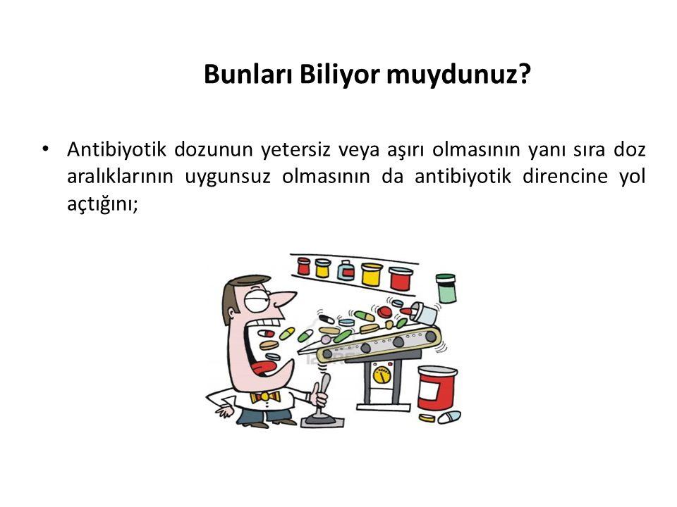 Bunları Biliyor muydunuz? • Antibiyotik dozunun yetersiz veya aşırı olmasının yanı sıra doz aralıklarının uygunsuz olmasının da antibiyotik direncine