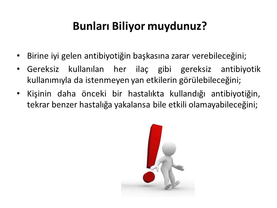 Bunları Biliyor muydunuz? • Birine iyi gelen antibiyotiğin başkasına zarar verebileceğini; • Gereksiz kullanılan her ilaç gibi gereksiz antibiyotik ku