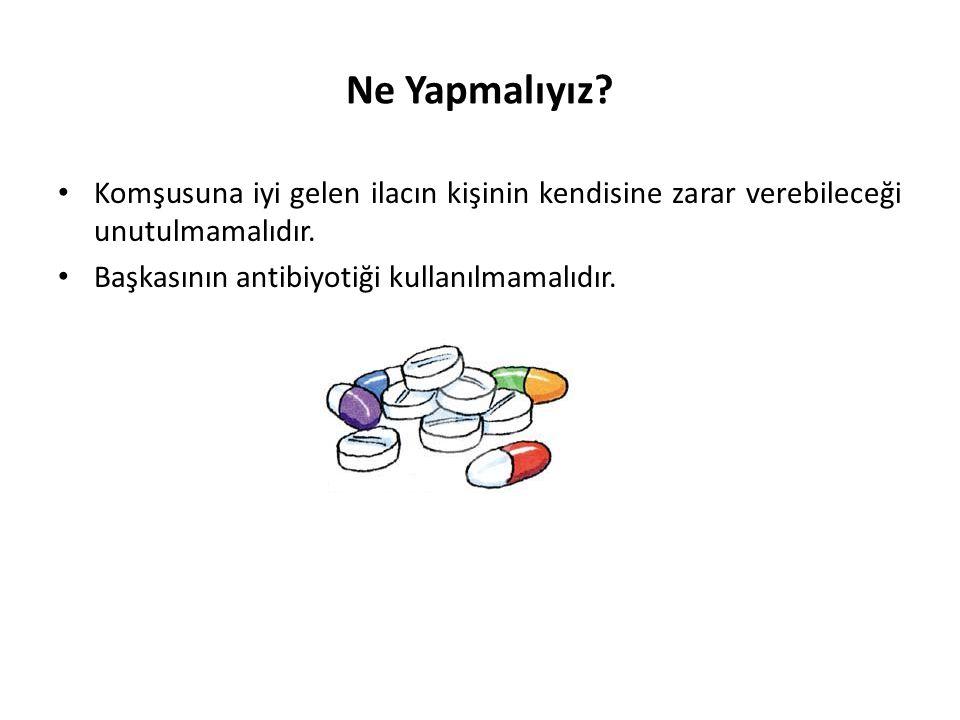 Ne Yapmalıyız? • Komşusuna iyi gelen ilacın kişinin kendisine zarar verebileceği unutulmamalıdır. • Başkasının antibiyotiği kullanılmamalıdır.