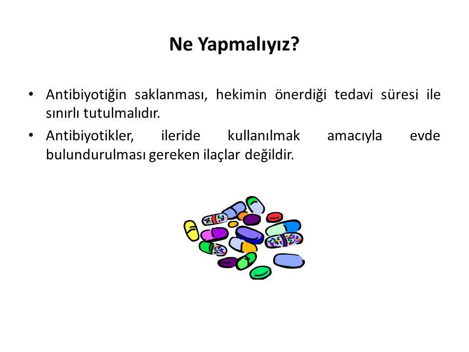 Ne Yapmalıyız? • Antibiyotiğin saklanması, hekimin önerdiği tedavi süresi ile sınırlı tutulmalıdır. • Antibiyotikler, ileride kullanılmak amacıyla evd