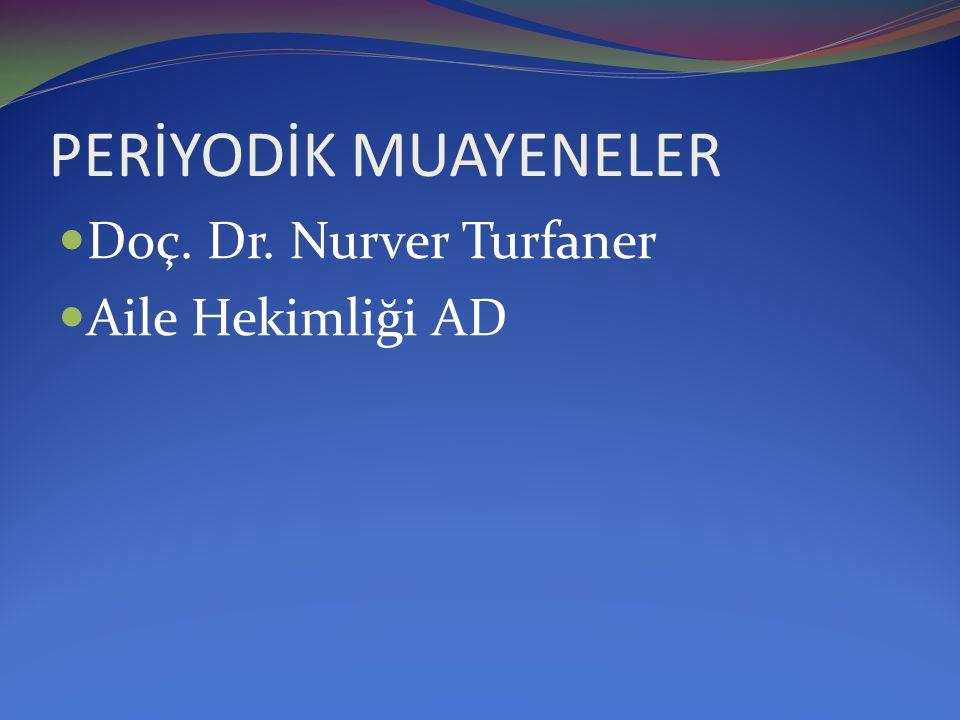 PERİYODİK MUAYENELER  Doç. Dr. Nurver Turfaner  Aile Hekimliği AD