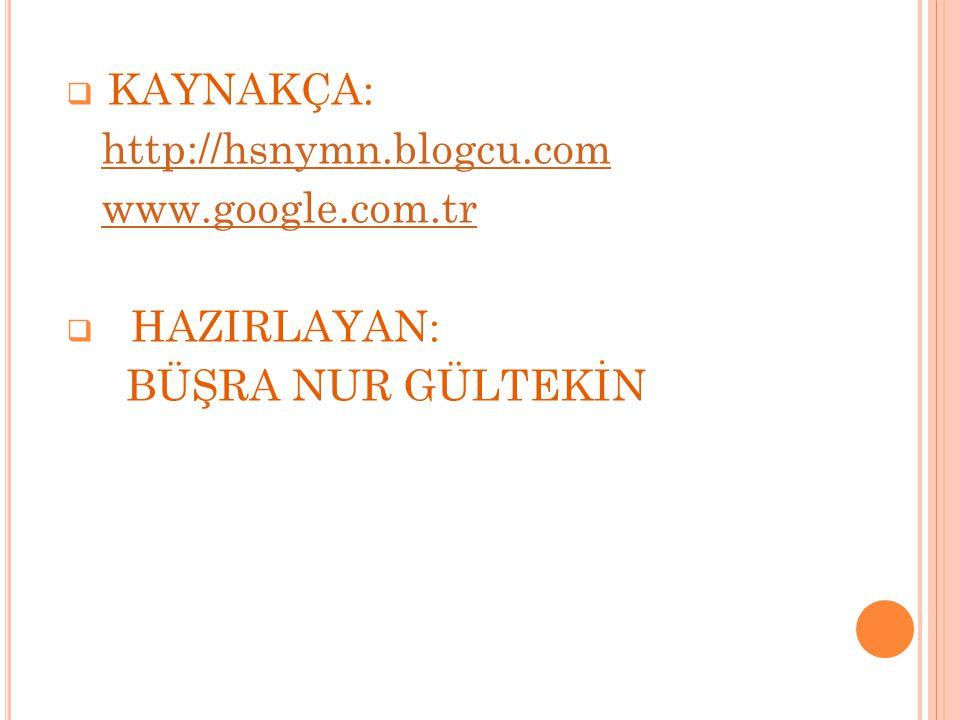  KAYNAKÇA: http://hsnymn.blogcu.com www.google.com.tr  HAZIRLAYAN: BÜŞRA NUR GÜLTEKİN
