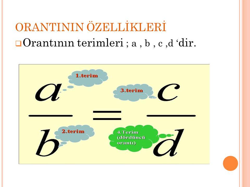 ORANTININ ÖZELLİKLERİ  Orantının terimleri ; a, b, c,d ' dir.