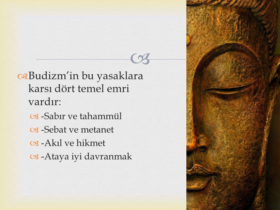   Budizm'in bu yasaklara karsı dört temel emri vardır:  -Sabır ve tahammül  -Sebat ve metanet  -Akıl ve hikmet  -Ataya iyi davranmak