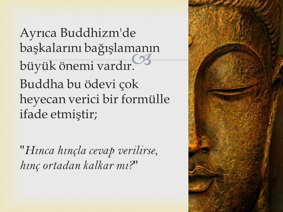  Ayrıca Buddhizm'de başkalarını bağışlamanın büyük önemi vardır. Buddha bu ödevi çok heyecan verici bir formülle ifade etmiştir;