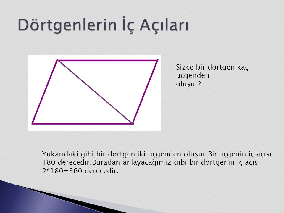 Yukarıdaki gibi bir dörtgen iki üçgenden oluşur.Bir üçgenin iç açısı 180 derecedir.Buradan anlayacağımız gibi bir dörtgenin iç açısı 2*180=360 derecedir.