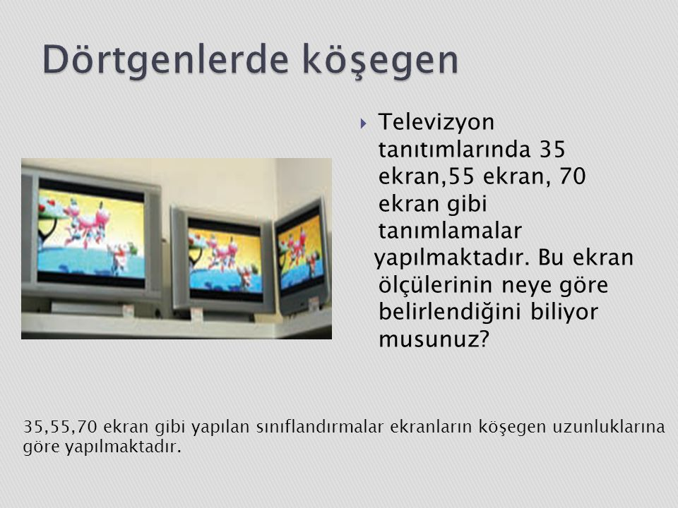  Televizyon tanıtımlarında 35 ekran,55 ekran, 70 ekran gibi tanımlamalar yapılmaktadır.