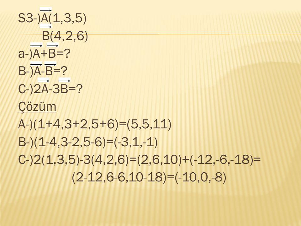 S3-)A(1,3,5) B(4,2,6) a-)A+B=? B-)A-B=? C-)2A-3B=? Çözüm A-)(1+4,3+2,5+6)=(5,5,11) B-)(1-4,3-2,5-6)=(-3,1,-1) C-)2(1,3,5)-3(4,2,6)=(2,6,10)+(-12,-6,-1