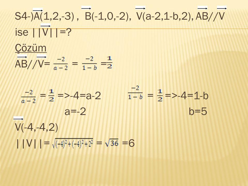 S4-)A(1,2,-3), B(-1,0,-2), V(a-2,1-b,2), AB//V ise ||V||=? Çözüm AB//V= = = = =>-4=a-2 = =>-4=1-b a=-2b=5 V(-4,-4,2) ||V||= = =6