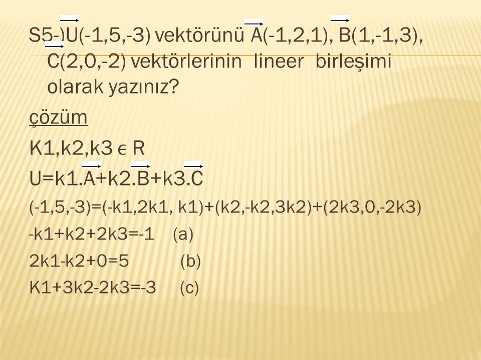 S5-)U(-1,5,-3) vektörünü A(-1,2,1), B(1,-1,3), C(2,0,-2) vektörlerinin lineer birleşimi olarak yazınız? çözüm K1,k2,k3 R U=k1.A+k2.B+k3.C (-1,5,-3)=(-