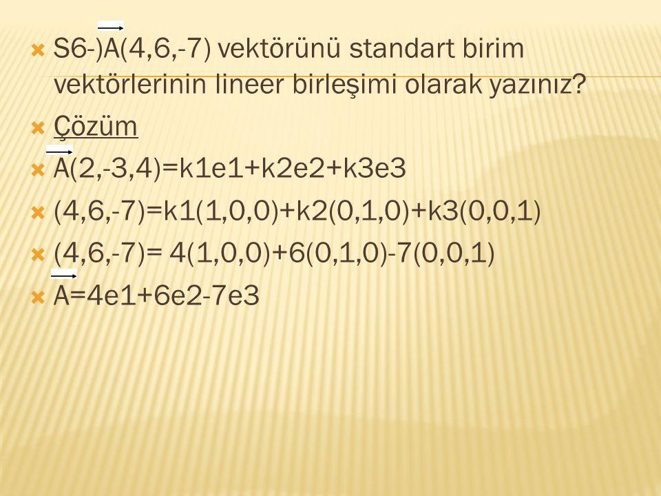  S6-)A(4,6,-7) vektörünü standart birim vektörlerinin lineer birleşimi olarak yazınız?  Çözüm  A(2,-3,4)=k1e1+k2e2+k3e3  (4,6,-7)=k1(1,0,0)+k2(0,1
