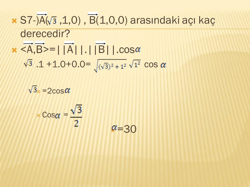  S7-)A(,1,0), B(1,0,0) arasındaki açı kaç derecedir?  =||A||.||B||.cos .1 +1.0+0.0= cos  =2cos  Cos =  =30