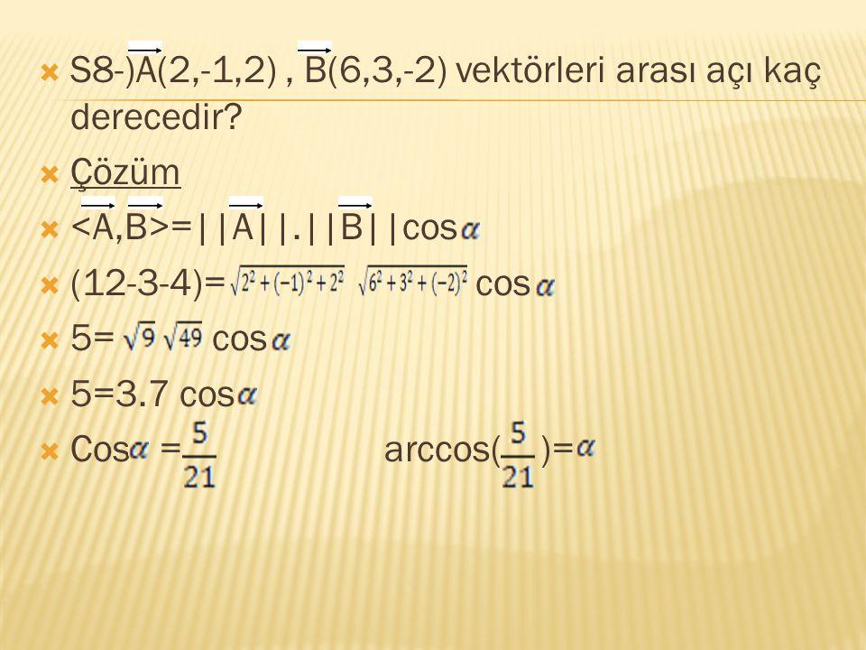  S8-)A(2,-1,2), B(6,3,-2) vektörleri arası açı kaç derecedir?  Çözüm  =||A||.||B||cos  (12-3-4)= cos  5= cos  5=3.7 cos  Cos =arccos( )=