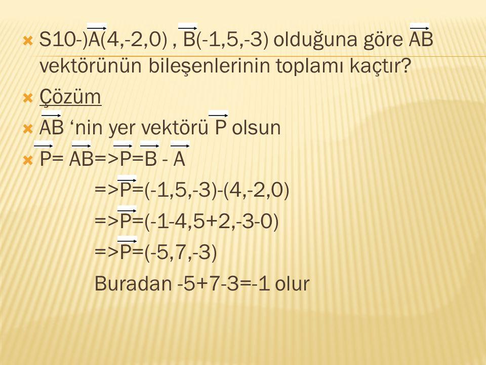  S10-)A(4,-2,0), B(-1,5,-3) olduğuna göre AB vektörünün bileşenlerinin toplamı kaçtır?  Çözüm  AB 'nin yer vektörü P olsun  P= AB=>P=B - A =>P=(-1