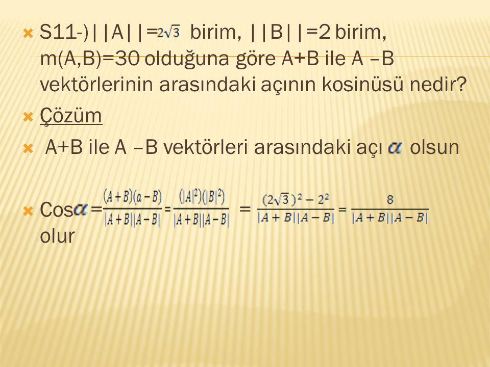  S11-)||A||= birim, ||B||=2 birim, m(A,B)=30 olduğuna göre A+B ile A –B vektörlerinin arasındaki açının kosinüsü nedir?  Çözüm  A+B ile A –B vektör