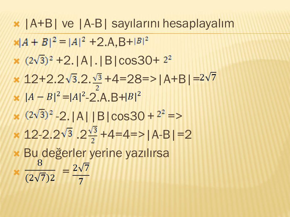  |A+B| ve |A-B| sayılarını hesaplayalım  = +2.A,B+  +2.|A|.|B|cos30+  12+2.2.2. +4=28=>|A+B|=  = -2.A.B+  -2.|A||B|cos30 + =>  12-2.2.2 +4=4=>|