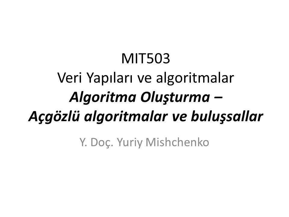 MIT503 Veri Yapıları ve algoritmalar Algoritma Oluşturma – Açgözlü algoritmalar ve buluşsallar Y. Doç. Yuriy Mishchenko