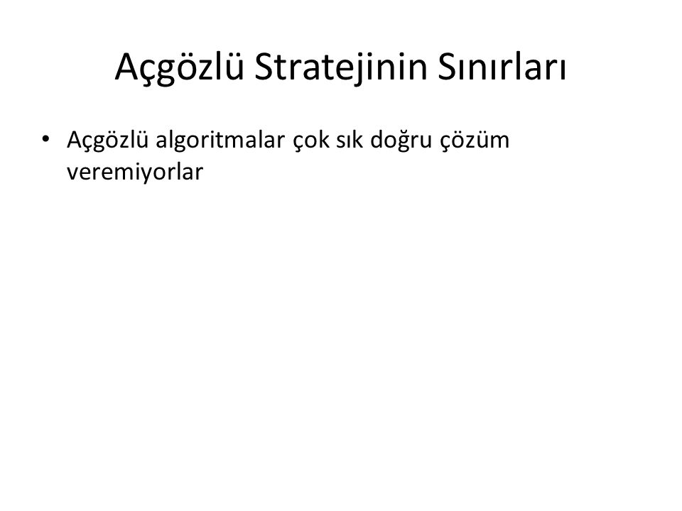 Açgözlü Stratejinin Sınırları • Açgözlü algoritmalar çok sık doğru çözüm veremiyorlar