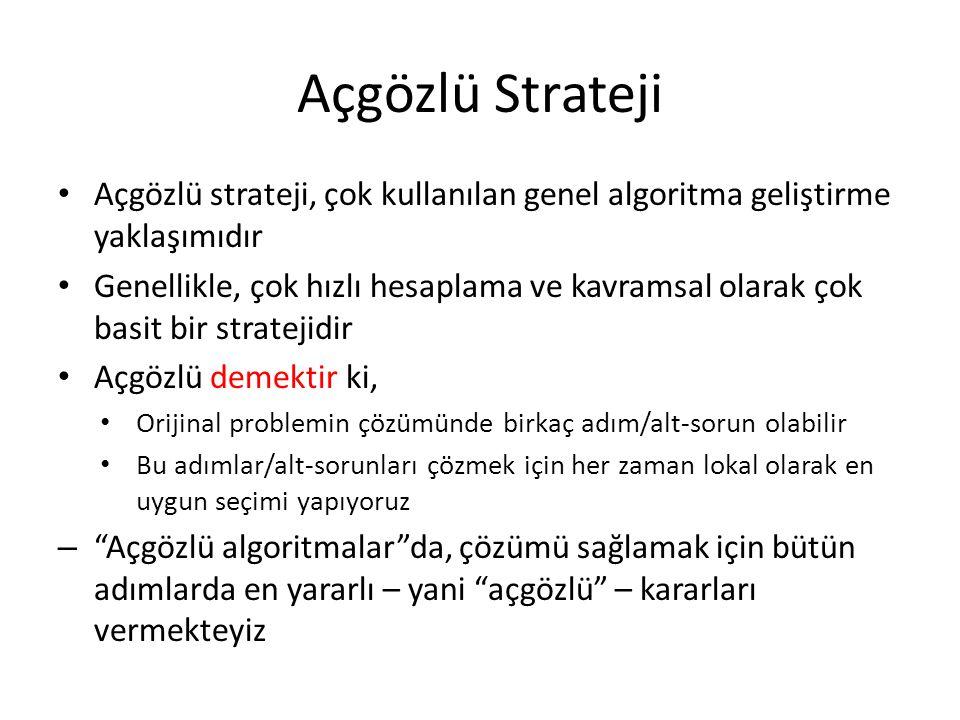 Açgözlü Strateji • Açgözlü strateji, çok kullanılan genel algoritma geliştirme yaklaşımıdır • Genellikle, çok hızlı hesaplama ve kavramsal olarak çok