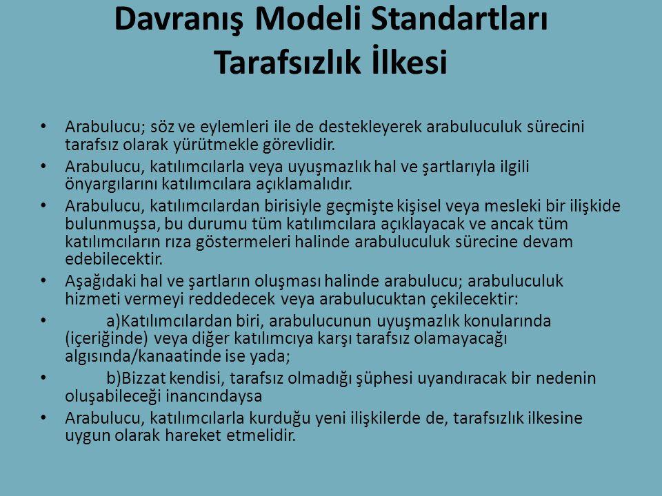 Davranış Modeli Standartları Tarafsızlık İlkesi • Arabulucu; söz ve eylemleri ile de destekleyerek arabuluculuk sürecini tarafsız olarak yürütmekle gö
