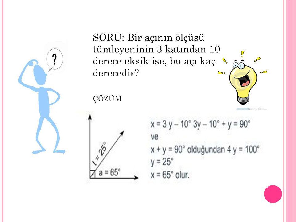 SORU: Bir açının ölçüsü tümleyeninin 3 katından 10 derece eksik ise, bu açı kaç derecedir? ÇÖZÜM: