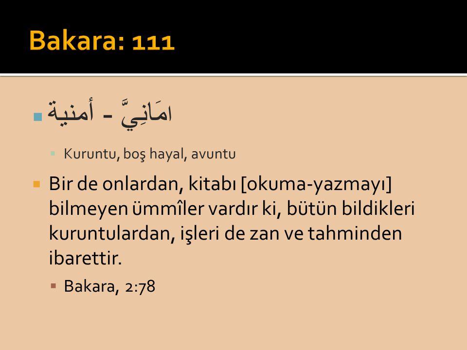 ا مَانِيَّ - أمنية  Kuruntu, boş hayal, avuntu  Bir de onlardan, kitabı [okuma-yazmayı] bilmeyen ümmîler vardır ki, bütün bildikleri kuruntulardan