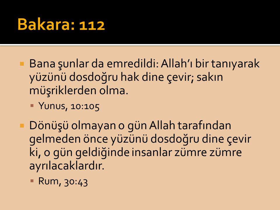  Bana şunlar da emredildi: Allah'ı bir tanıyarak yüzünü dosdoğru hak dine çevir; sakın müşriklerden olma.  Yunus, 10:105  Dönüşü olmayan o gün Alla