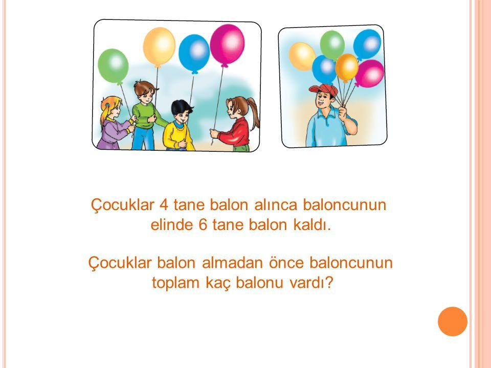 Çocuklar 4 tane balon alınca baloncunun elinde 6 tane balon kaldı. Çocuklar balon almadan önce baloncunun toplam kaç balonu vardı?