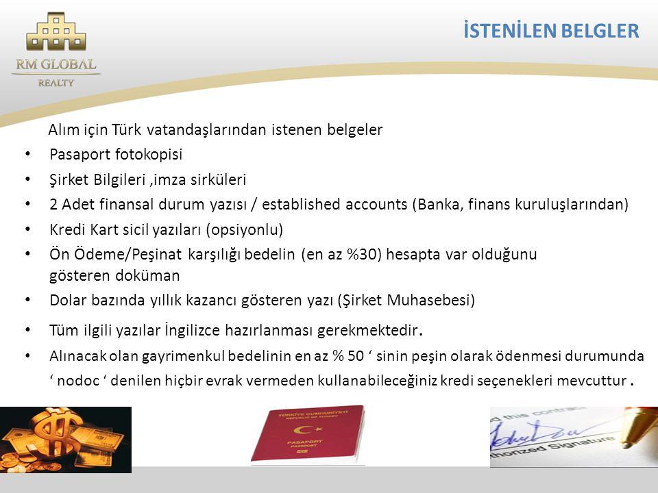 İSTENİLEN BELGLER Alım için Türk vatandaşlarından istenen belgeler • Pasaport fotokopisi • Şirket Bilgileri,imza sirküleri • 2 Adet finansal durum yazısı / established accounts (Banka, finans kuruluşlarından) • Kredi Kart sicil yazıları (opsiyonlu) • Ön Ödeme/Peşinat karşılığı bedelin (en az %30) hesapta var olduğunu gösteren doküman • Dolar bazında yıllık kazancı gösteren yazı (Şirket Muhasebesi) • Tüm ilgili yazılar İngilizce hazırlanması gerekmektedir.