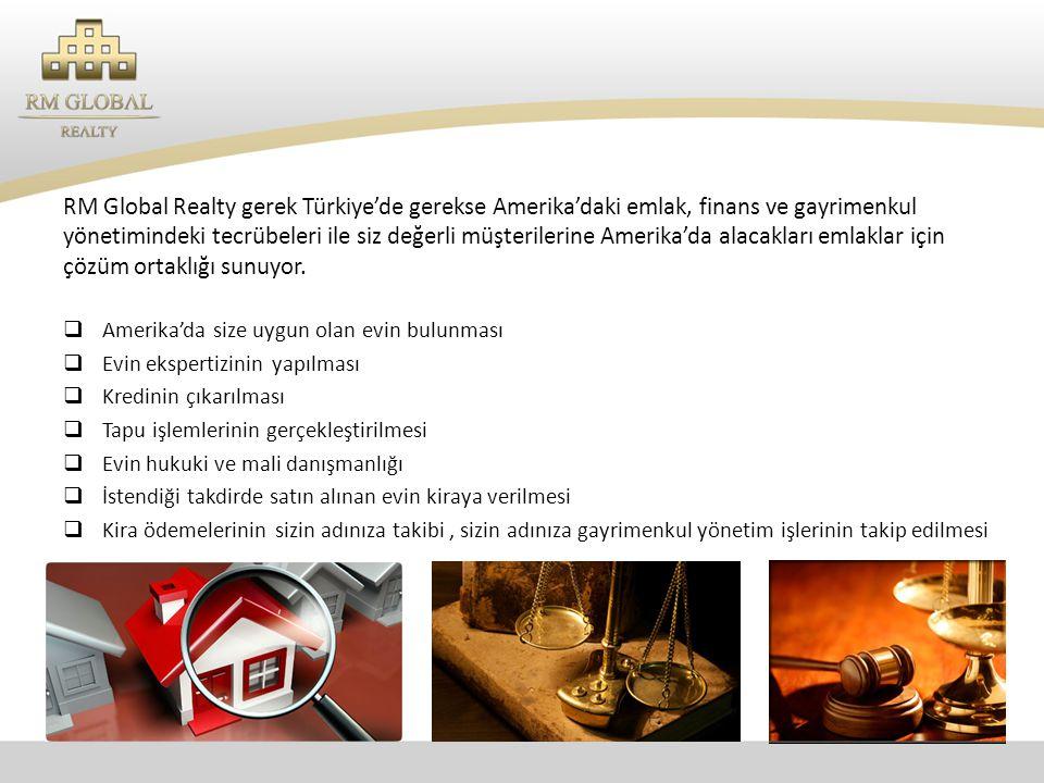 RM Global Realty gerek Türkiye'de gerekse Amerika'daki emlak, finans ve gayrimenkul yönetimindeki tecrübeleri ile siz değerli müşterilerine Amerika'da alacakları emlaklar için çözüm ortaklığı sunuyor.