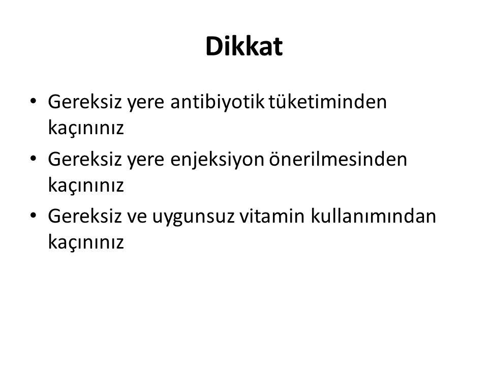 Dikkat • Gereksiz yere antibiyotik tüketiminden kaçınınız • Gereksiz yere enjeksiyon önerilmesinden kaçınınız • Gereksiz ve uygunsuz vitamin kullanımı