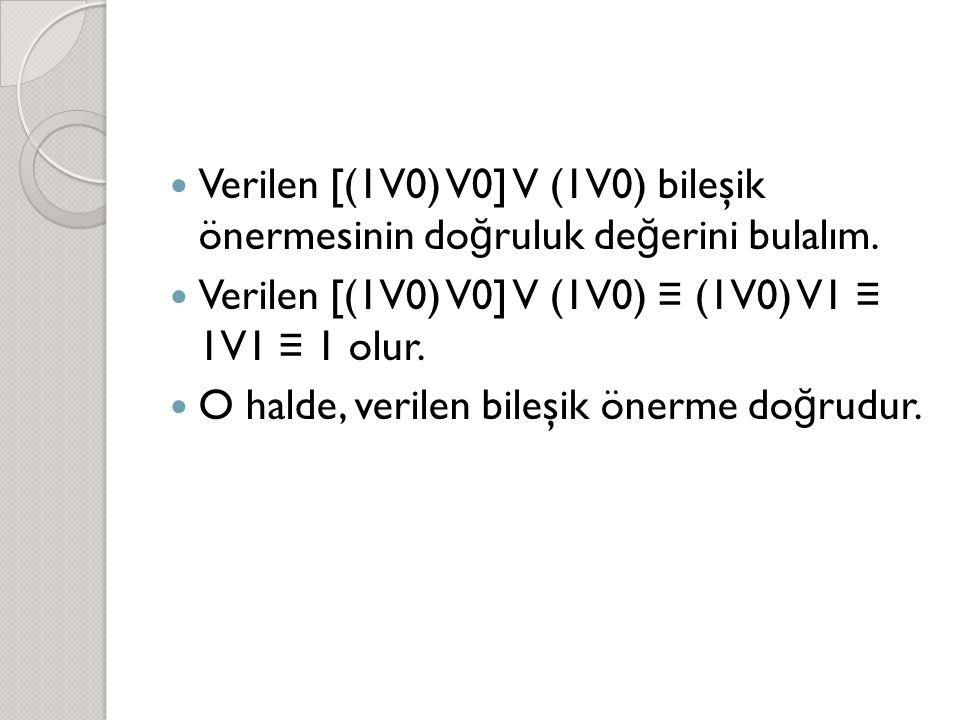  Verilen [(1V0) V0] V (1V0) bileşik önermesinin do ğ ruluk de ğ erini bulalım.  Verilen [(1V0) V0] V (1V0) ≡ (1V0) V1 ≡ 1V1 ≡ 1 olur.  O halde, ver