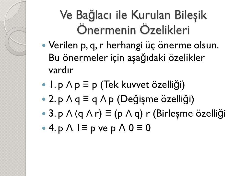 Ve Ba ğ lacı ile Kurulan Bileşik Önermenin Özelikleri  Verilen p, q, r herhangi üç önerme olsun. Bu önermeler için aşa ğ ıdaki özelikler vardır  1.