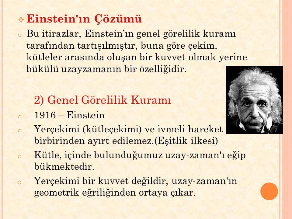  Einstein'ın Çözümü o Bu itirazlar, Einstein'ın genel görelilik kuramı tarafından tartışılmıştır, buna göre çekim, kütleler arasında oluşan bir kuvve