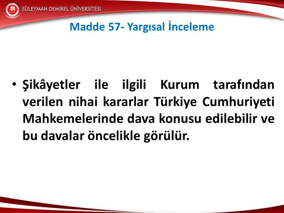 Madde 57- Yargısal İnceleme • Şikâyetler ile ilgili Kurum tarafından verilen nihai kararlar Türkiye Cumhuriyeti Mahkemelerinde dava konusu edilebilir ve bu davalar öncelikle görülür.